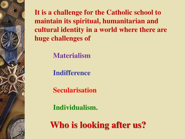 It is a challenge for the Catholic school to maintain its spiritual, humanitarian and cultural identity in a world where there are huge challenges of