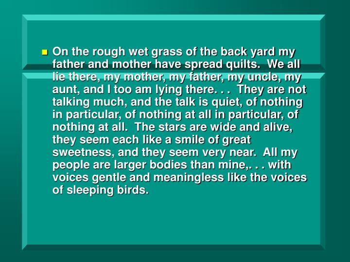On the rough wet grass of the back yard my father and mother have spread quilts.  We all lie there, my mother, my father, my uncle, my aunt, and I too am lying there. . .  They are not talking much, and the talk is quiet, of nothing in particular, of nothing at all in particular, of nothing at all.  The stars are wide and alive, they seem each like a smile of great sweetness, and they seem very near.  All my people are larger bodies than mine,. . . with voices gentle and meaningless like the voices of sleeping birds.