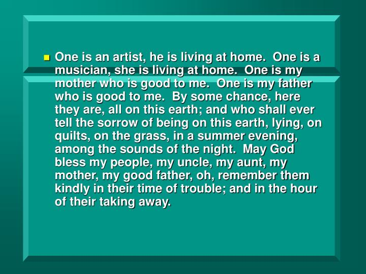 One is an artist, he is living at home.  One is a musician, she is living at home.  One is my mother who is good to me.  One is my father who is good to me.  By some chance, here they are, all on this earth; and who shall ever tell the sorrow of being on this earth, lying, on quilts, on the grass, in a summer evening, among the sounds of the night.  May God bless my people, my uncle, my aunt, my mother, my good father, oh, remember them kindly in their time of trouble; and in the hour of their taking away.