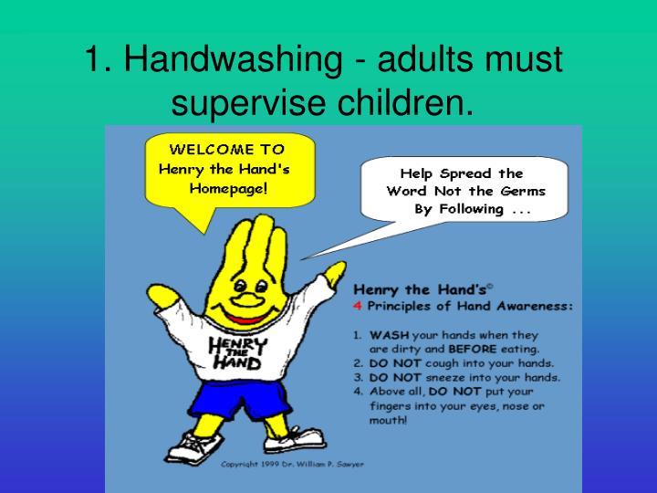 1. Handwashing - adults must supervise children.