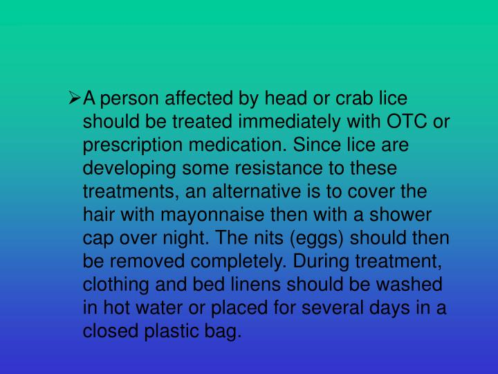 A person affected by head or crab lice should be treated immediately with OTC or prescription medication. Since lice are developing some resistance to these treatments, an alternative is to cover the hair with mayonnaise then with a shower cap over night. The nits (eggs) should then be removed completely. During treatment, clothing and bed linens should be washed in hot water or placed for several days in a closed plastic bag.