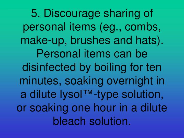 5. Discourage sharing of personal items (eg., combs, make-up, brushes and hats). Personal items can be disinfected by boiling for ten minutes, soaking overnight in a dilute lysol™-type solution, or soaking one hour in a dilute bleach solution.
