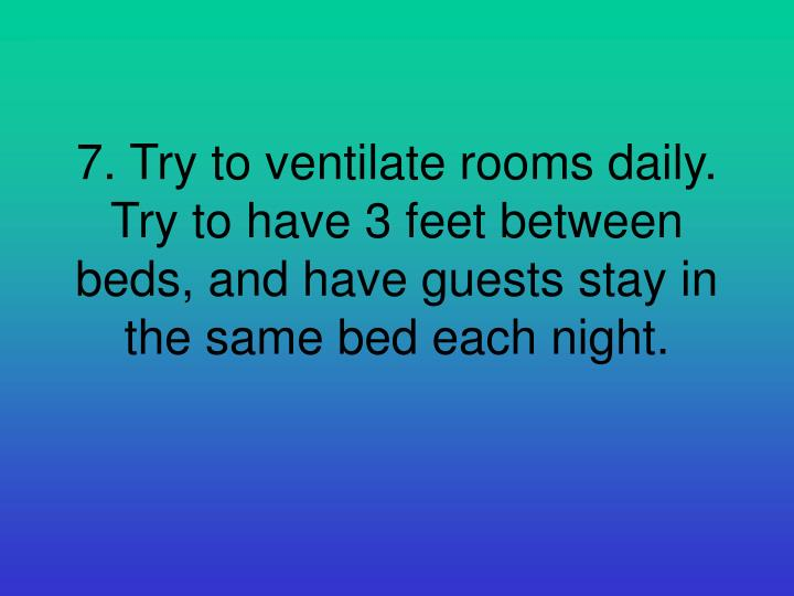 7. Try to ventilate rooms daily. Try to have 3 feet between beds, and have guests stay in the same bed each night.
