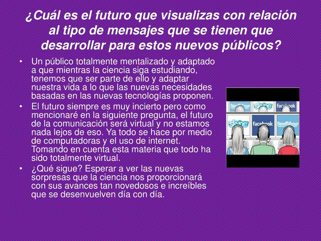¿Cuál es el futuro que visualizas con relación al tipo de mensajes que se tienen que desarrollar para estos nuevos públicos?