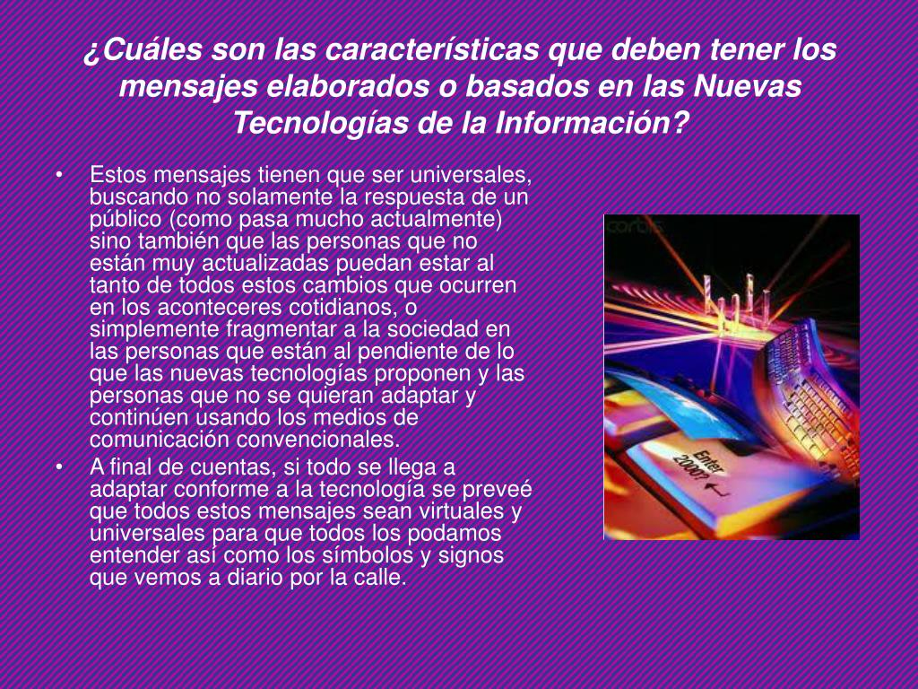 ¿Cuáles son las características que deben tener los mensajes elaborados o basados en las Nuevas Tecnologías de la Información?