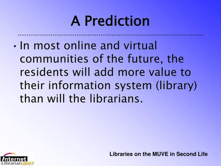 In most online and virtual communities of the future, the residents will add more value to their information system (library) than will the librarians.