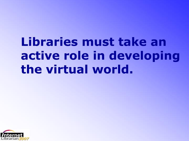 Libraries must take an active role in developing the virtual world.