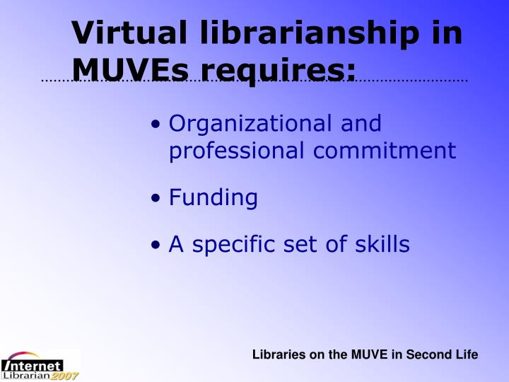 Virtual librarianship in MUVEs requires: