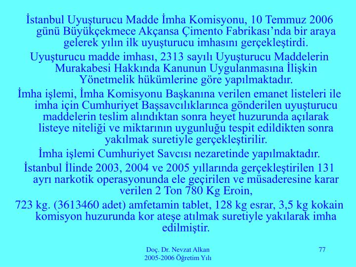 İstanbul Uyuşturucu Madde İmha Komisyonu, 10 Temmuz 2006 günü Büyükçekmece Akçansa Çimento Fabrikası'nda bir araya gelerek yılın ilk uyuşturucu imhasını gerçekleştirdi.