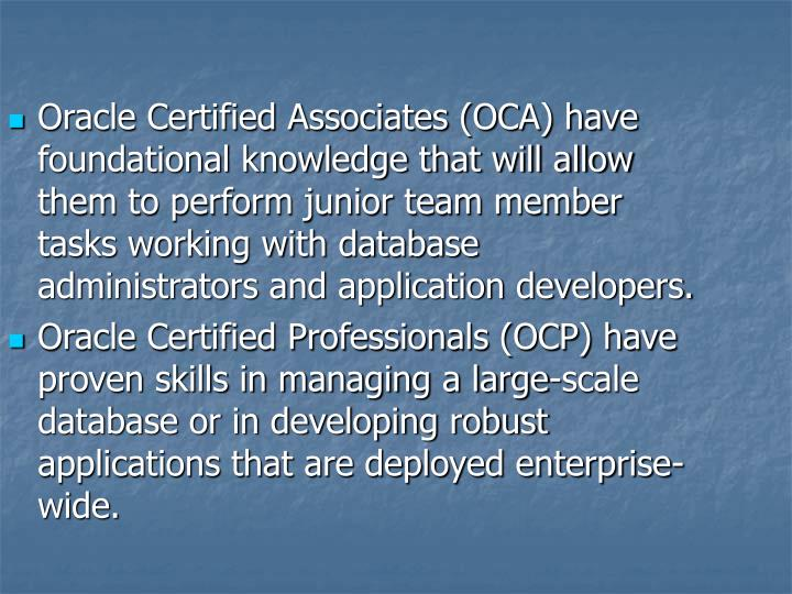 Oracle Certified Associates (OCA) have foundational knowledge that will allow them to perform junior team member tasks working with database administrators and application developers.