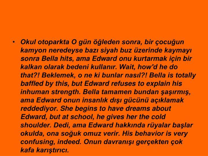 Okul otoparkta O gn leden sonra, bir ocuun kamyon neredeyse baz siyah buz zerinde kaymay sonra Bella hits, ama Edward onu kurtarmak iin bir kalkan olarak bedeni kullanr. Wait, how'd he do that?! Beklemek, o ne ki bunlar nasl?! Bella is totally baffled by this, but Edward refuses to explain his inhuman strength. Bella tamamen bundan arm, ama Edward onun insanlk d gcn aklamak reddediyor. She begins to have dreams about Edward, but at school, he gives her the cold shoulder. Dedi, ama Edward hakknda ryalar balar okulda, ona souk omuz verir. His behavior is very confusing, indeed. Onun davran gerekten ok kafa kartrc.