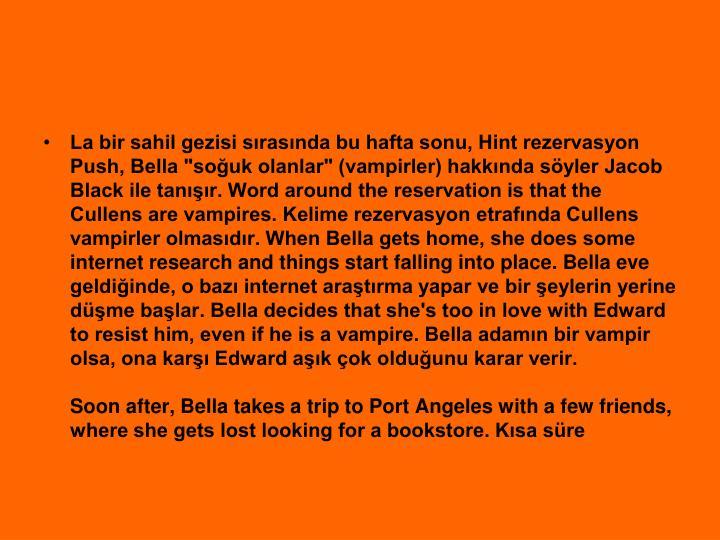 "La bir sahil gezisi srasnda bu hafta sonu, Hint rezervasyon Push, Bella ""souk olanlar"" (vampirler) hakknda syler Jacob Black ile tanr. Word around the reservation is that the Cullens are vampires. Kelime rezervasyon etrafnda Cullens vampirler olmasdr. When Bella gets home, she does some internet research and things start falling into place. Bella eve geldiinde, o baz internet aratrma yapar ve bir eylerin yerine dme balar. Bella decides that she's too in love with Edward to resist him, even if he is a vampire. Bella adamn bir vampir olsa, ona kar Edward ak ok olduunu karar verir."