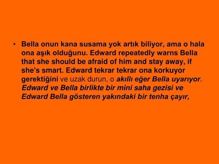 Bella onun kana susama yok artk biliyor, ama o hala ona ak olduunu. Edward repeatedly warns Bella that she should be afraid of him and stay away, if she's smart. Edward tekrar tekrar ona korkuyor gerektiini
