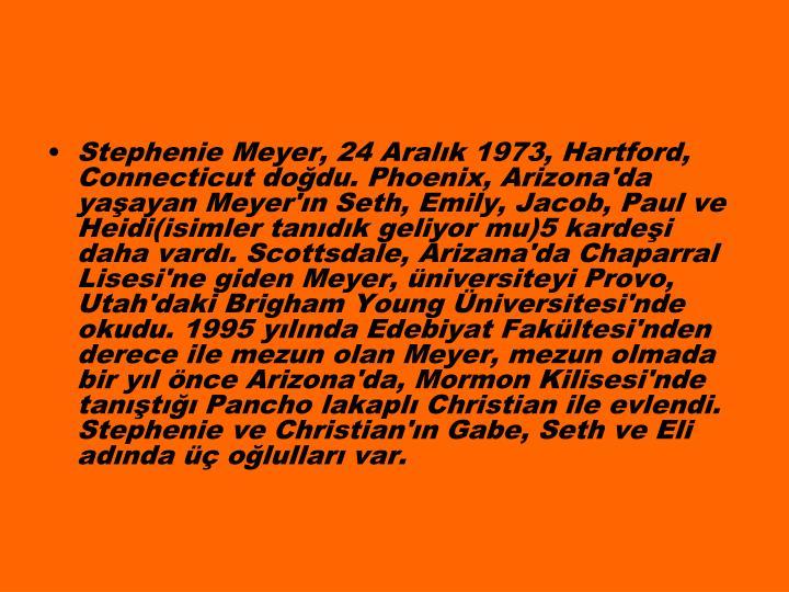 Stephenie Meyer, 24 Aralk 1973, Hartford, Connecticut dodu. Phoenix, Arizona'da yaayan Meyer'n Seth, Emily, Jacob, Paul ve Heidi(isimler tandk geliyor mu)5 kardei daha vard. Scottsdale, Arizana'da Chaparral Lisesi'ne giden Meyer, niversiteyi Provo, Utah'daki Brigham Young niversitesi'nde okudu. 1995 ylnda Edebiyat Fakltesi'nden derece ile mezun olan Meyer, mezun olmada bir yl nce Arizona'da, Mormon Kilisesi'nde tant Pancho lakapl Christian ile evlendi. Stephenie ve Christian'n Gabe, Seth ve Eli adnda  olullar var.