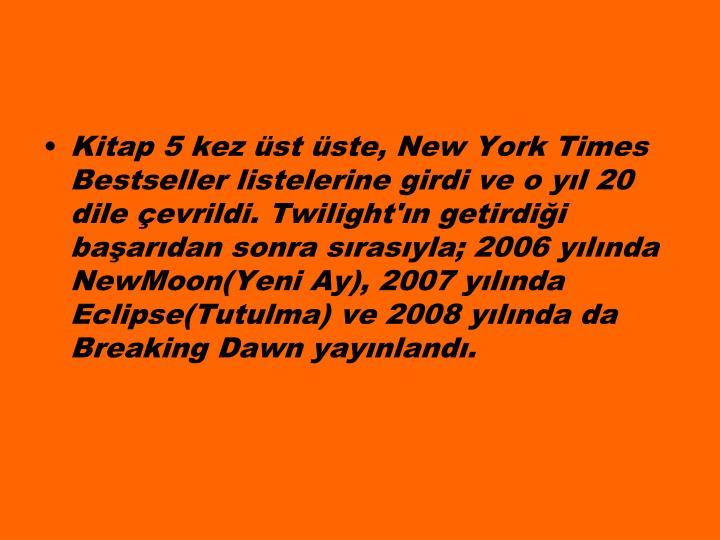 Kitap 5 kez st ste, New York Times Bestseller listelerine girdi ve o yl 20 dile evrildi. Twilight'n getirdii baardan sonra srasyla; 2006 ylnda NewMoon(Yeni Ay), 2007 ylnda Eclipse(Tutulma) ve 2008 ylnda da Breaking Dawn yaynland.
