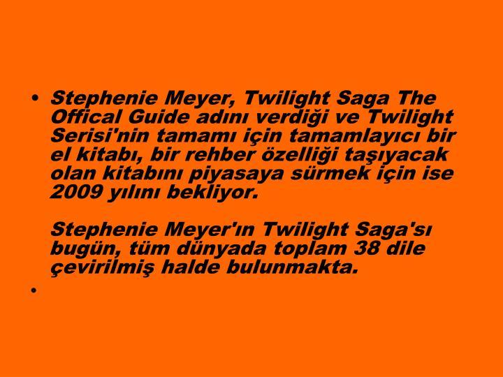 Stephenie Meyer, Twilight Saga The Offical Guide adn verdii ve Twilight Serisi'nin tamam iin tamamlayc bir el kitab, bir rehber zellii tayacak olan kitabn piyasaya srmek iin ise 2009 yln bekliyor.