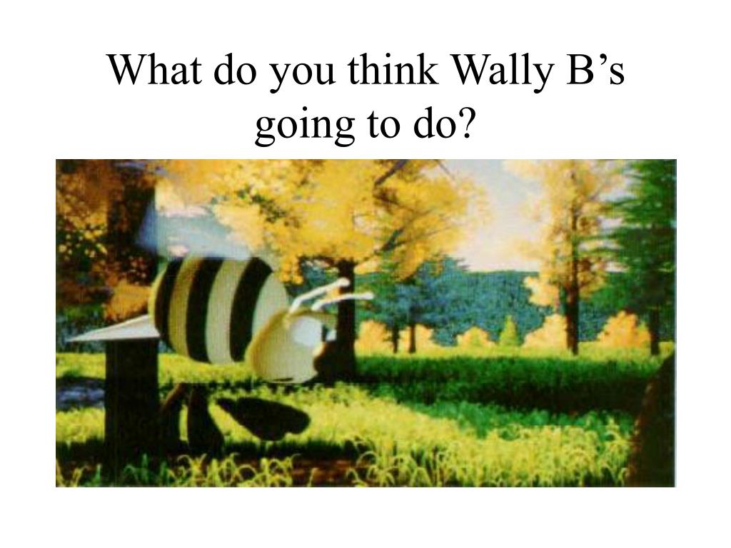 What do you think Wally B's going to do?