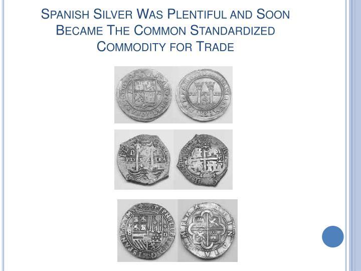 Spanish Silver Was Plentiful and Soon Became The Common Standardized Commodity for Trade