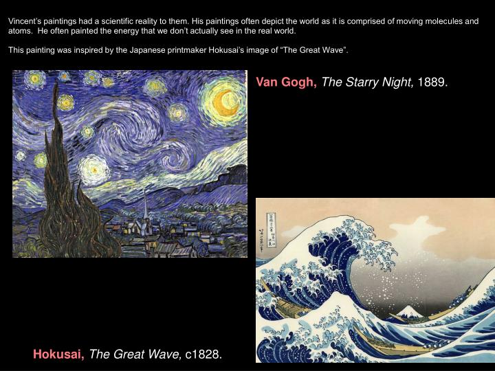 Vincent's paintings had a scientific reality to them. His paintings often depict the world as it is comprised of moving molecules and atoms.  He often painted the energy that we don't actually see in the real world.