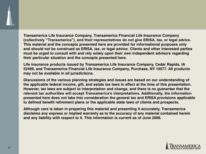 """Transamerica Life Insurance Company, Transamerica Financial Life Insurance Company (collectively """"Transamerica""""), and their representatives do not give ERISA, tax, or legal advice. This material and the concepts presented here are provided for informational purposes only"""