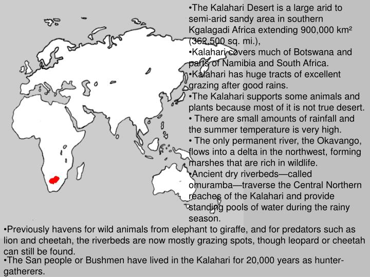 The Kalahari Desert is a large arid to semi-arid sandy area in southern Kgalagadi Africa extending 900,000 km² (362,500 sq. mi.),