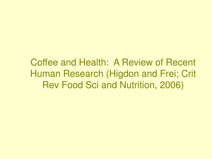 Coffee and Health:  A Review of Recent Human Research (Higdon and Frei; Crit Rev Food Sci and Nutrition, 2006)