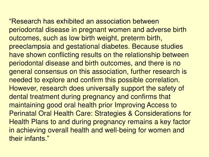 """Research has exhibited an association between periodontal disease in pregnant women and adverse birth outcomes, such as low birth weight, preterm birth, preeclampsia and gestational diabetes. Because studies have shown conflicting results on the relationship between periodontal disease and birth outcomes, and there is no general consensus on this association, further research is needed to explore and confirm this possible correlation. However, research does universally support the safety of dental treatment during pregnancy and confirms that maintaining good oral health prior Improving Access to Perinatal Oral Health Care: Strategies & Considerations for Health Plans to and during pregnancy remains a key factor in achieving overall health and well-being for women and their infants."""