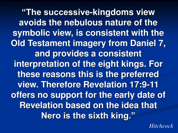 """The successive-kingdoms view avoids the nebulous nature of the symbolic view, is consistent with the Old Testament imagery from Daniel 7, and provides a consistent interpretation of the eight kings. For these reasons this is the preferred view. Therefore Revelation 17:9-11 offers no support for the early date of Revelation based on the idea that Nero is the sixth king."""