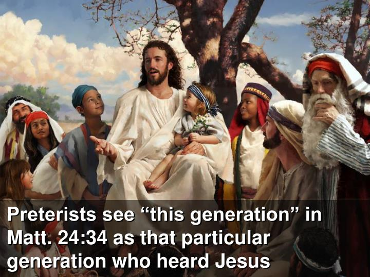 "Preterists see ""this generation"" in Matt. 24:34 as that particular generation who heard Jesus"