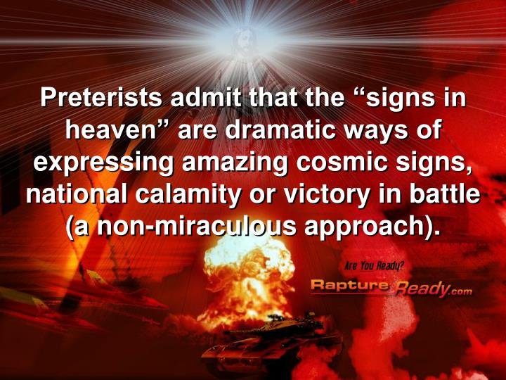 "Preterists admit that the ""signs in heaven"" are dramatic ways of expressing amazing cosmic signs, national calamity or victory in battle (a non-miraculous approach)."