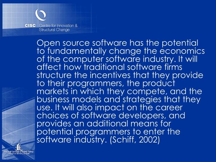 Open source software has the potential to fundamentally change the economics of the computer software industry. It will affect how traditional software firms structure the incentives that they provide to their programmers, the product markets in which they compete, and the business models and strategies that they use. It will also impact on the career choices of software developers, and provides an additional means for potential programmers to enter the software industry. (Schiff, 2002)