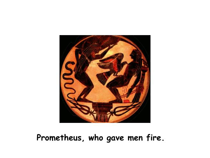 Prometheus, who gave men fire.
