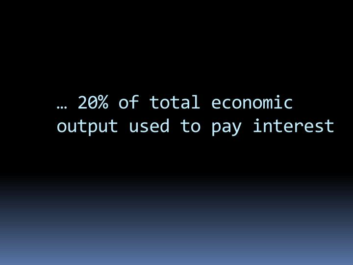 … 20% of total economic output used to pay interest