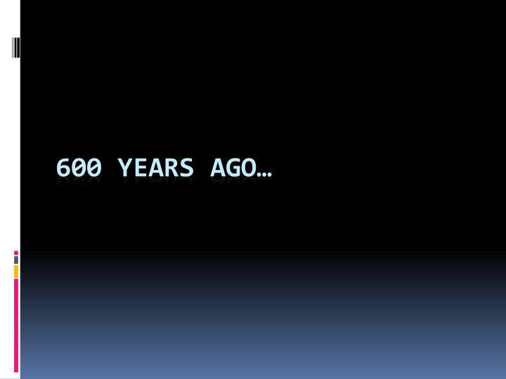 600 years ago…