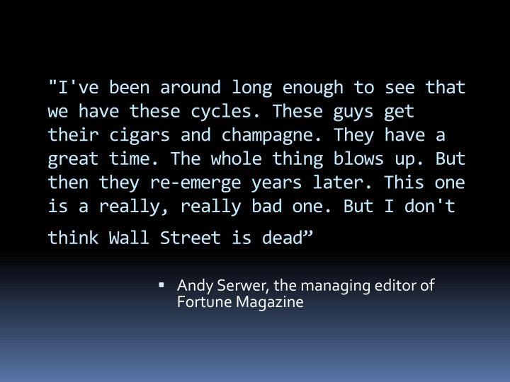 """I've been around long enough to see that we have these cycles. These guys get their cigars and champagne. They have a great time. The whole thing blows up. But then they re-emerge years later. This one is a really, really bad one. But I don't think Wall Street is dead"""