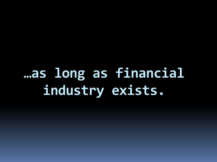 …as long as financial industry exists.