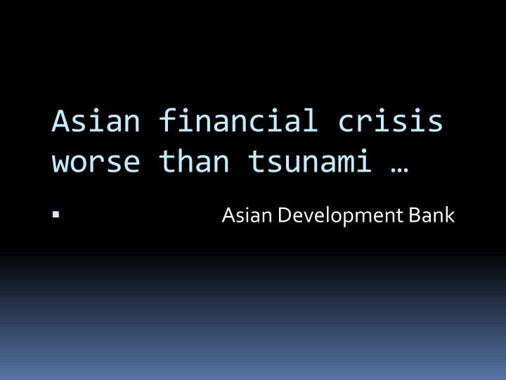 Asian financial crisis worse than tsunami …