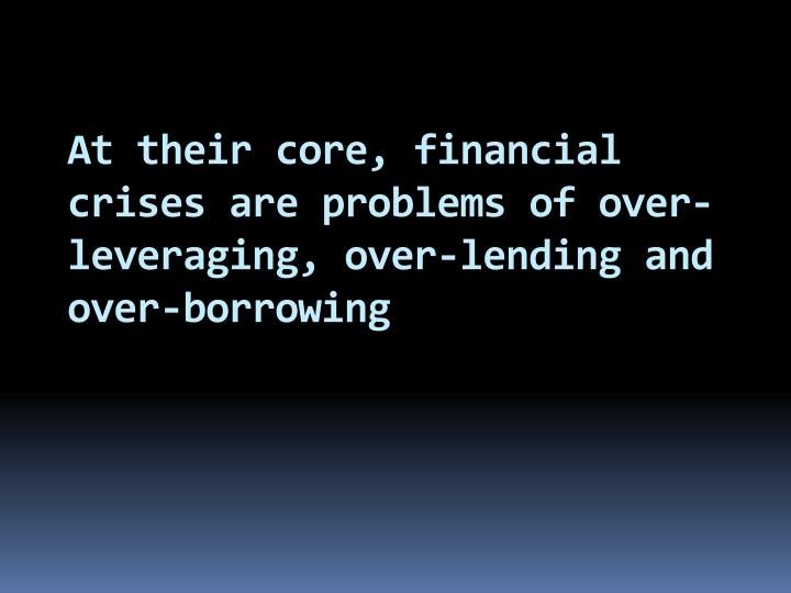 At their core, financial crises are problems of over-leveraging, over-lending and over-borrowing