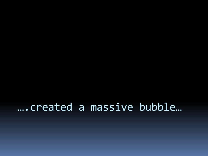 ….created a massive bubble…