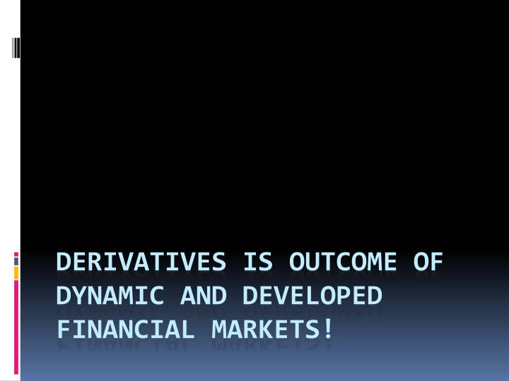 Derivatives is outcome of dynamic and developed financial markets!