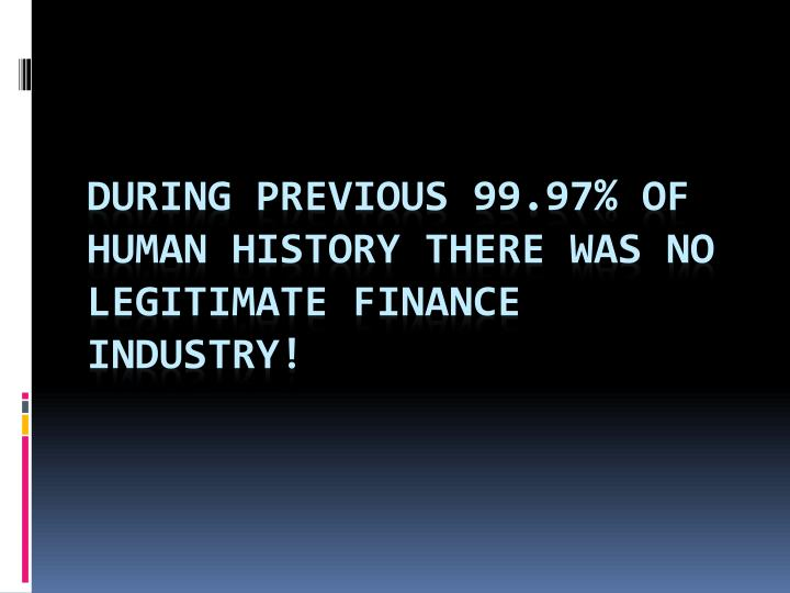 During previous 99.97% of human history there was no legitimate finance industry!