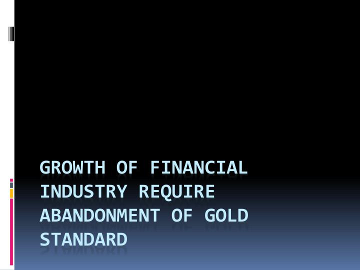 Growth of financial industry require abandonment of Gold standard
