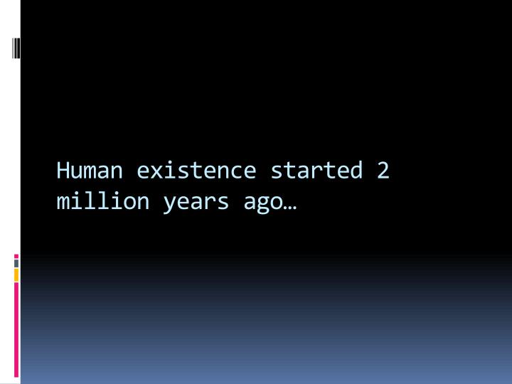 Human existence started 2 million years ago…