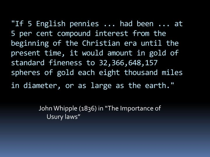 """If 5 English pennies ... had been ... at 5 per cent compound interest from the beginning of the Christian era until the present time, it would amount in gold of standard fineness to 32,366,648,157 spheres of gold each eight thousand miles in diameter, or as large as the earth."""