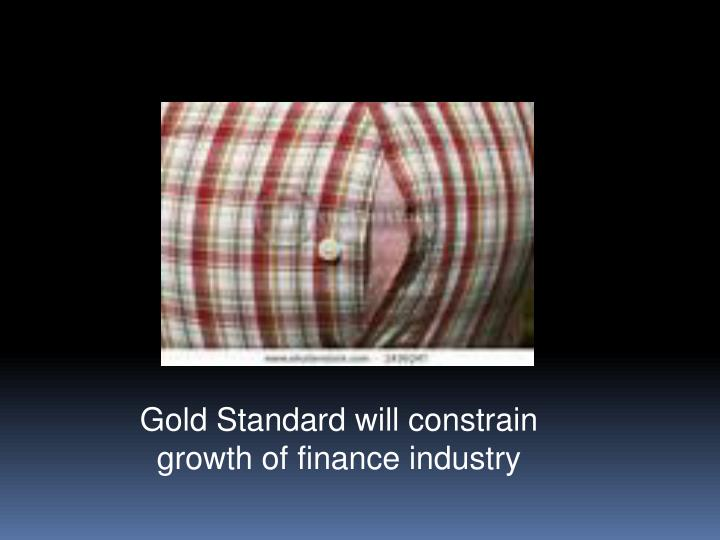 Gold Standard will constrain growth of finance industry