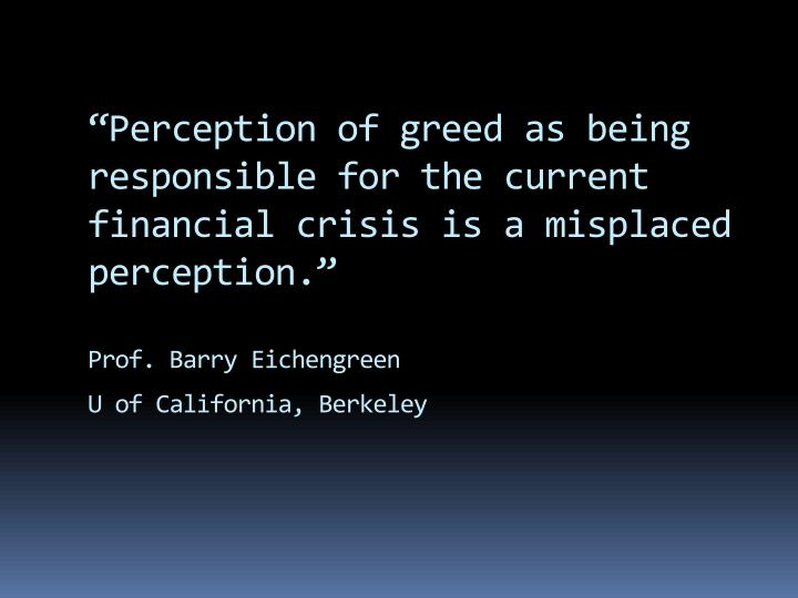 """Perception of greed as being responsible for the current financial crisis is a misplaced perception."""