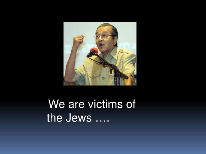 We are victims of  the Jews ….