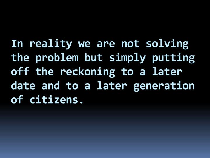 In reality we are not solving the problem but simply putting off the reckoning to a later date and to a later generation of citizens