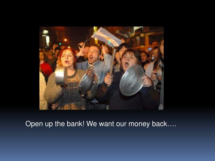 Open up the bank! We want our money back….
