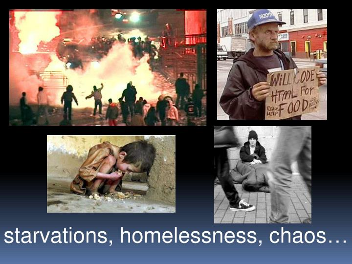 starvations, homelessness, chaos…